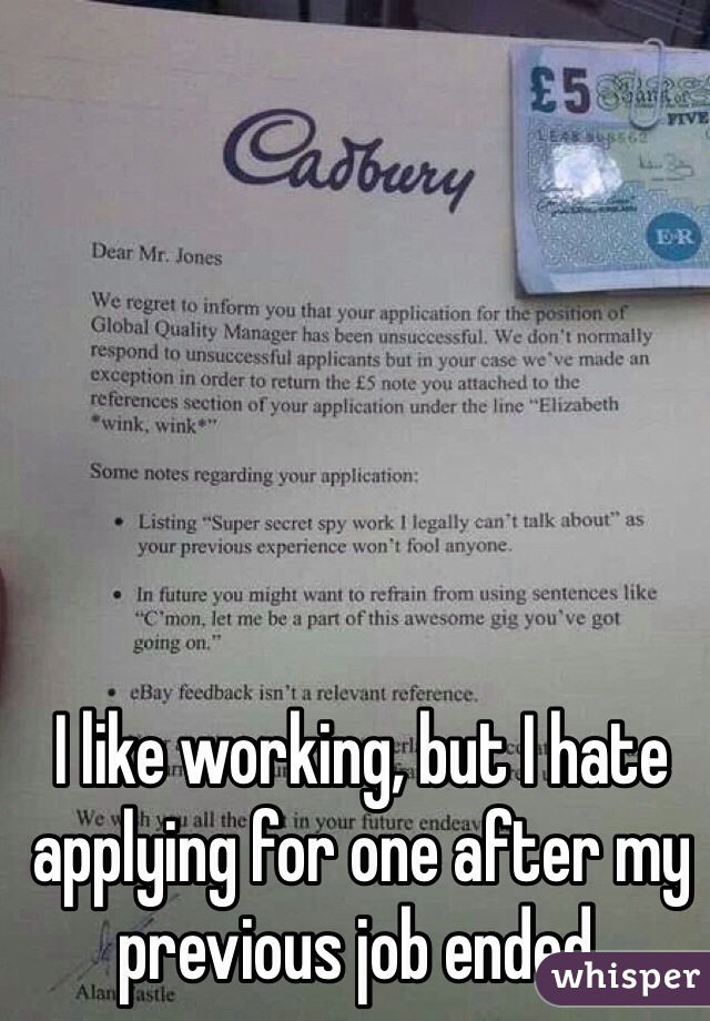 I like working, but I hate applying for one after my previous job ended.