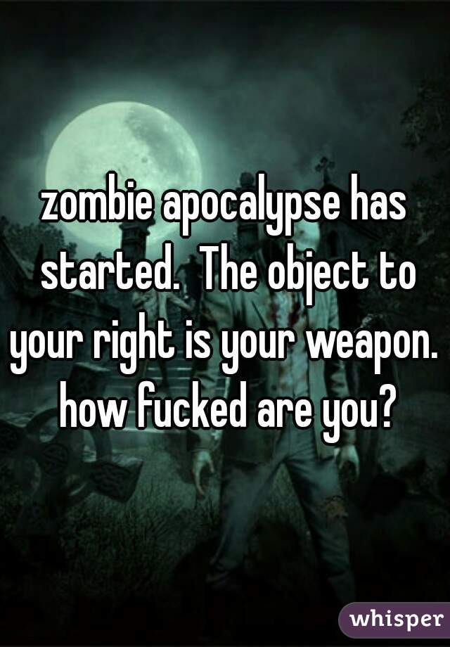 zombie apocalypse has started.  The object to your right is your weapon.  how fucked are you?
