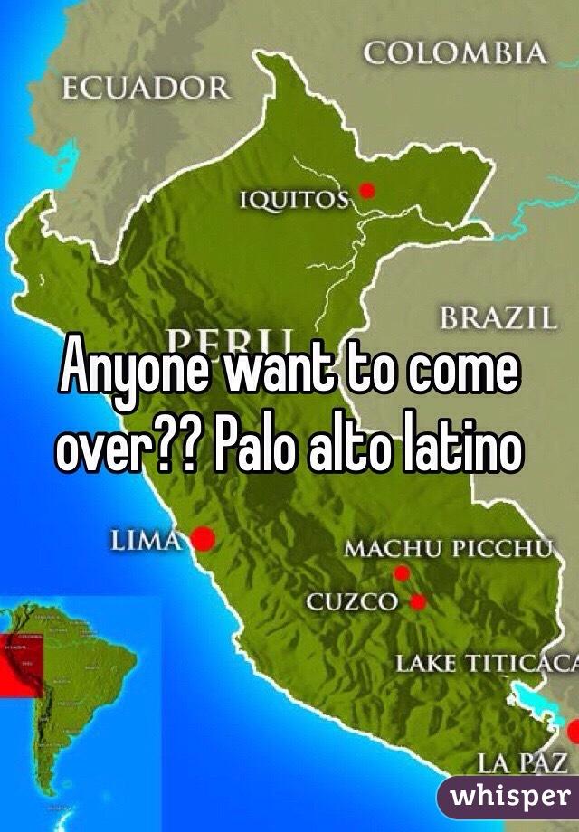 Anyone want to come over?? Palo alto latino