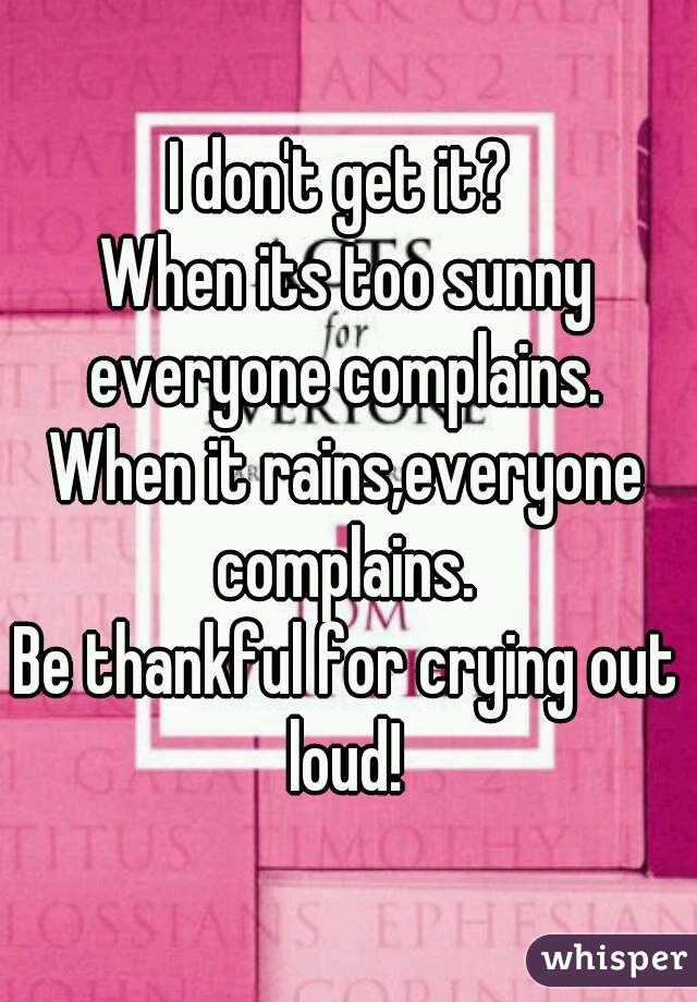 I don't get it?  When its too sunny everyone complains.  When it rains,everyone complains.  Be thankful for crying out loud!