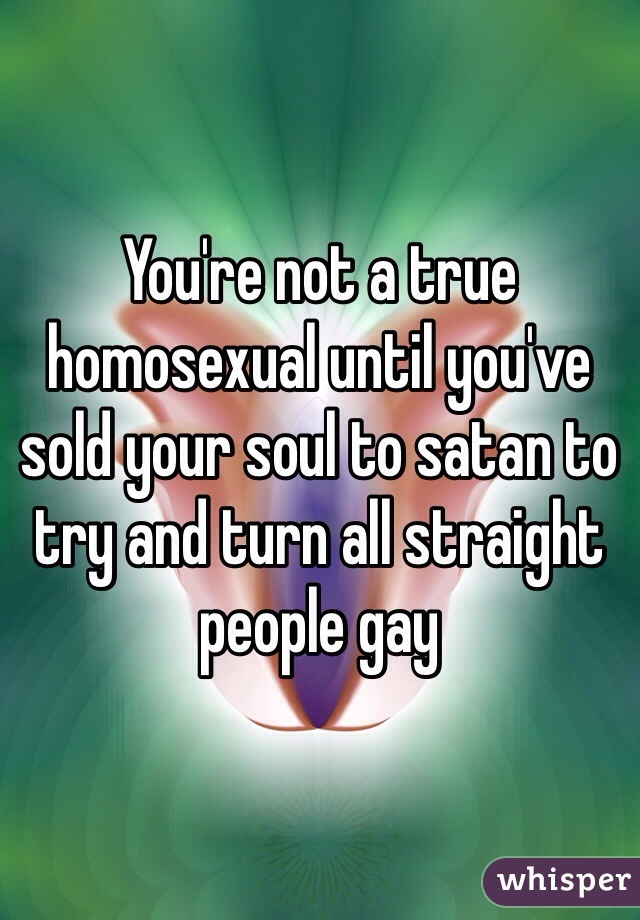 You're not a true homosexual until you've sold your soul to satan to try and turn all straight people gay