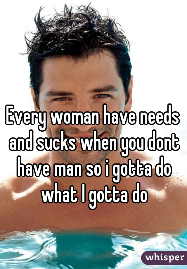 Every woman have needs and sucks when you dont have man so i gotta do what I gotta do