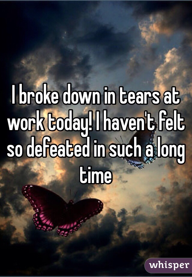 I broke down in tears at work today! I haven't felt so defeated in such a long time