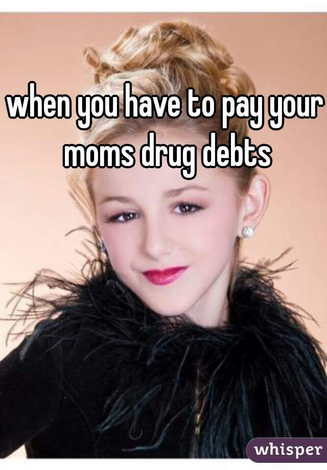 when you have to pay your moms drug debts