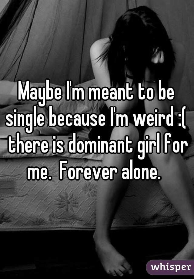 Maybe I'm meant to be single because I'm weird :(  there is dominant girl for me.  Forever alone.