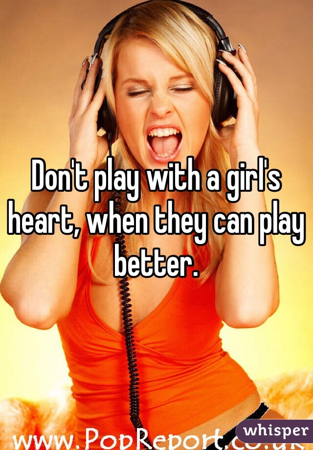 Don't play with a girl's heart, when they can play better.