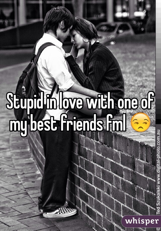 Stupid in love with one of my best friends fml 😒