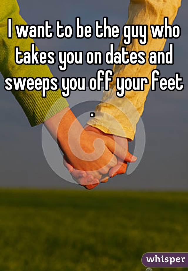 I want to be the guy who takes you on dates and sweeps you off your feet .