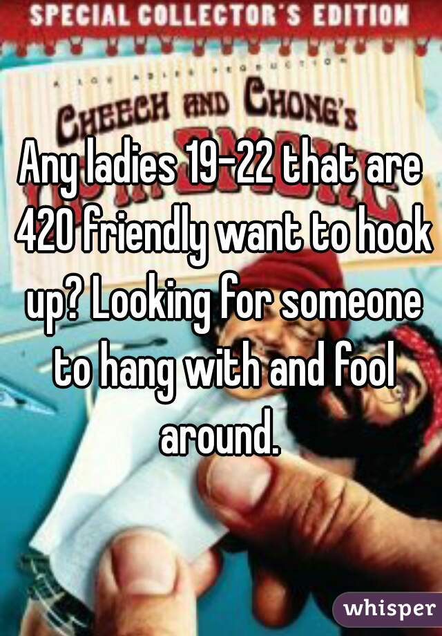 Any ladies 19-22 that are 420 friendly want to hook up? Looking for someone to hang with and fool around.