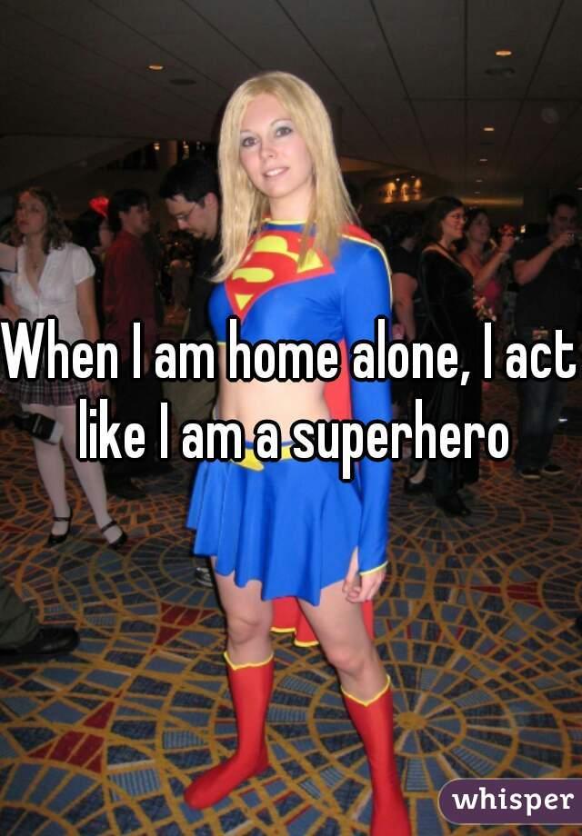 When I am home alone, I act like I am a superhero