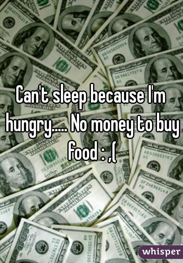 Can't sleep because I'm hungry..... No money to buy food : ,(