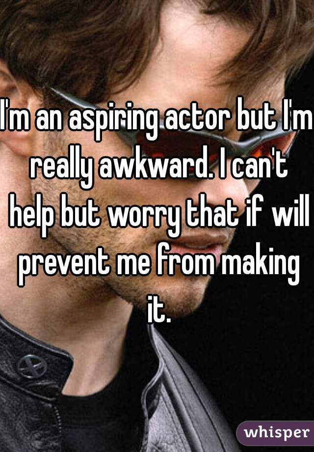I'm an aspiring actor but I'm really awkward. I can't help but worry that if will prevent me from making it.