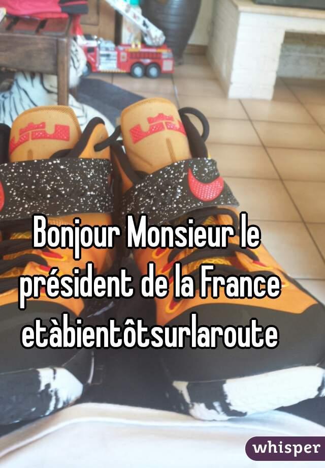 Bonjour Monsieur le président de la France etàbientôtsurlaroute