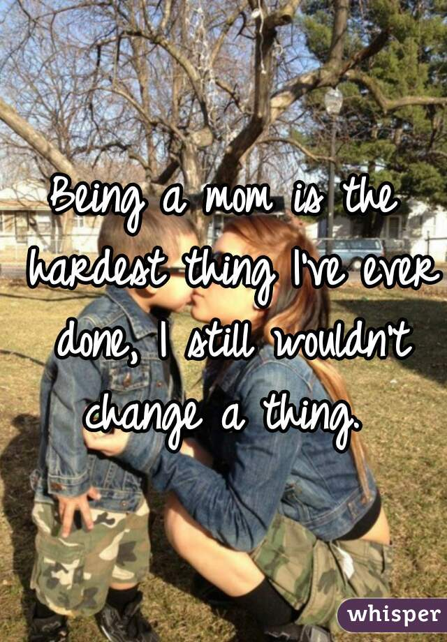 Being a mom is the hardest thing I've ever done, I still wouldn't change a thing.