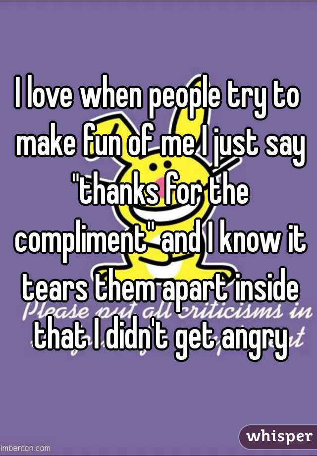 """I love when people try to make fun of me I just say """"thanks for the compliment"""" and I know it tears them apart inside that I didn't get angry"""
