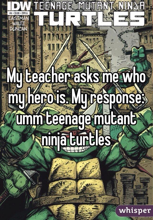 My teacher asks me who my hero is. My response: umm teenage mutant ninja turtles