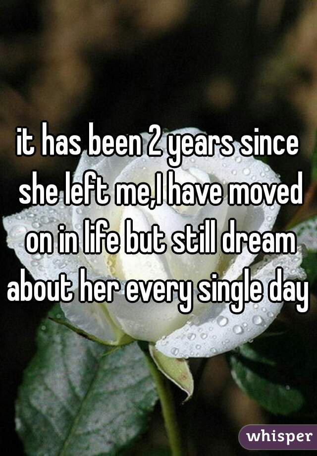 it has been 2 years since she left me,I have moved on in life but still dream about her every single day