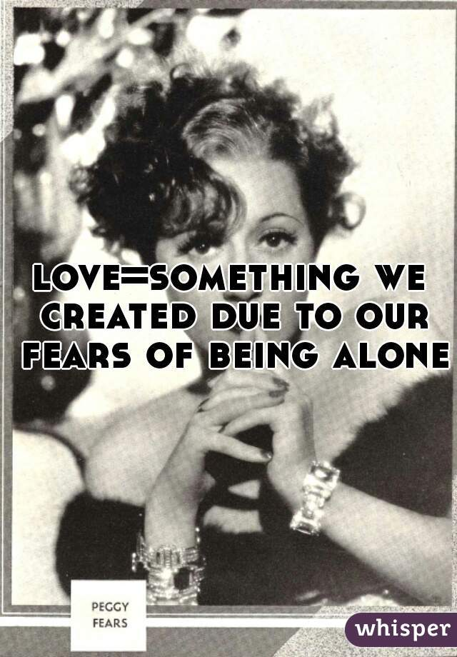 love=something we created due to our fears of being alone