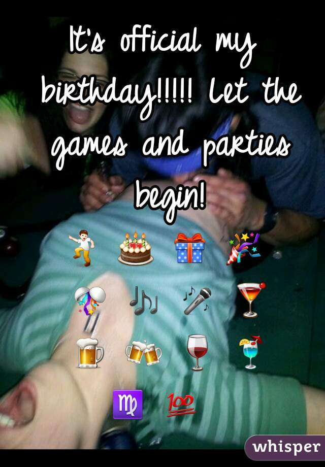 It's official my birthday!!!!! Let the games and parties begin!     💃 🎂 🎁 🎉 🎊 🎶 🎤 🍸 🍺 🍻 🍷 🍹 ♍ 💯