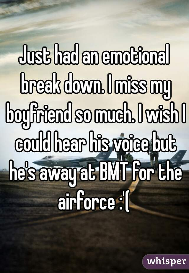 Just had an emotional break down. I miss my boyfriend so much. I wish I could hear his voice but he's away at BMT for the airforce :'(