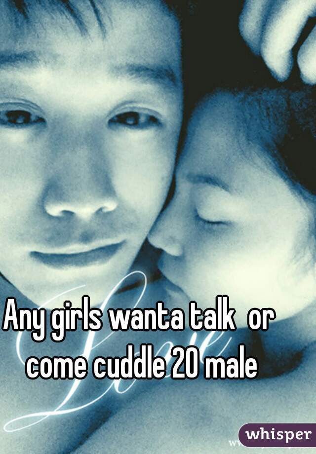 Any girls wanta talk  or come cuddle 20 male