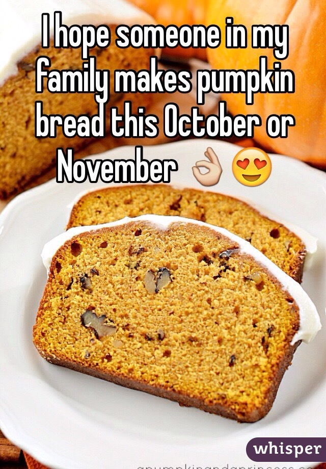 I hope someone in my family makes pumpkin bread this October or November 👌😍