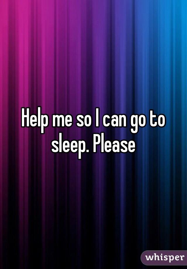Help me so I can go to sleep. Please