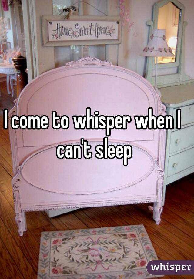I come to whisper when I can't sleep
