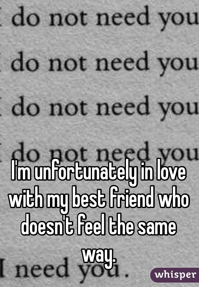 I'm unfortunately in love with my best friend who doesn't feel the same way.