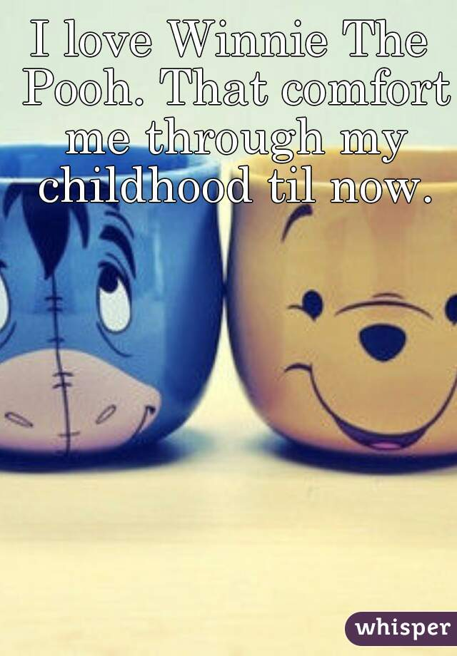 I love Winnie The Pooh. That comfort me through my childhood til now.