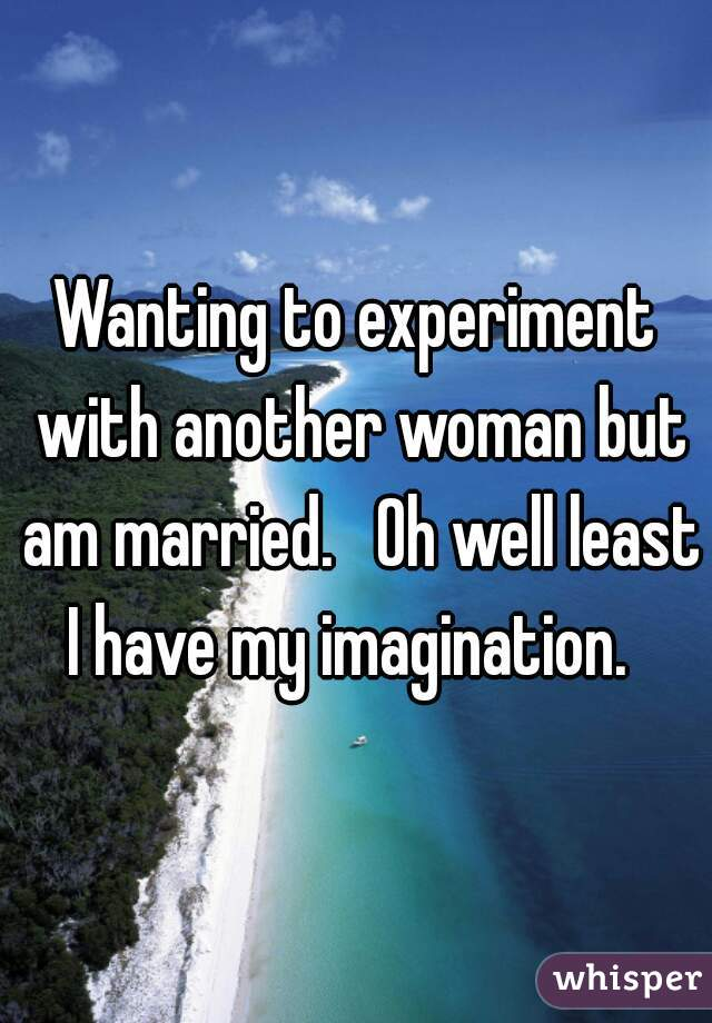 Wanting to experiment with another woman but am married.   Oh well least I have my imagination.