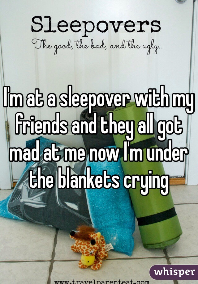 I'm at a sleepover with my friends and they all got mad at me now I'm under the blankets crying