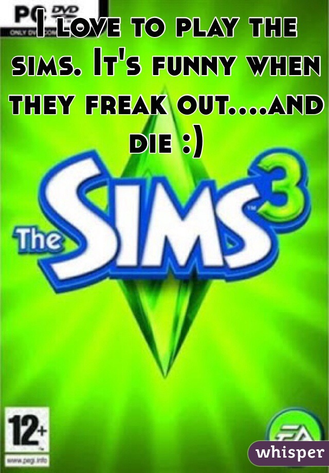 I love to play the sims. It's funny when they freak out....and die :)
