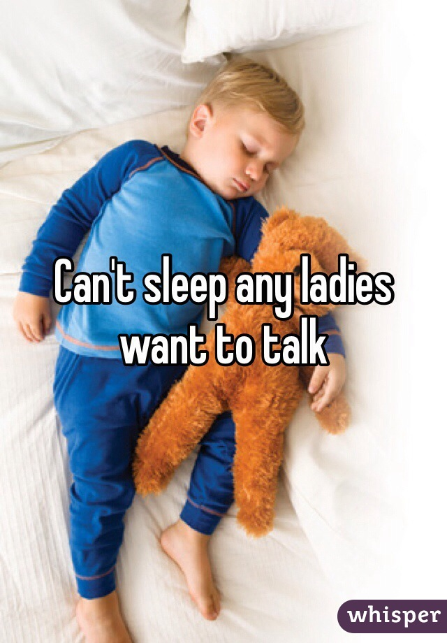 Can't sleep any ladies want to talk