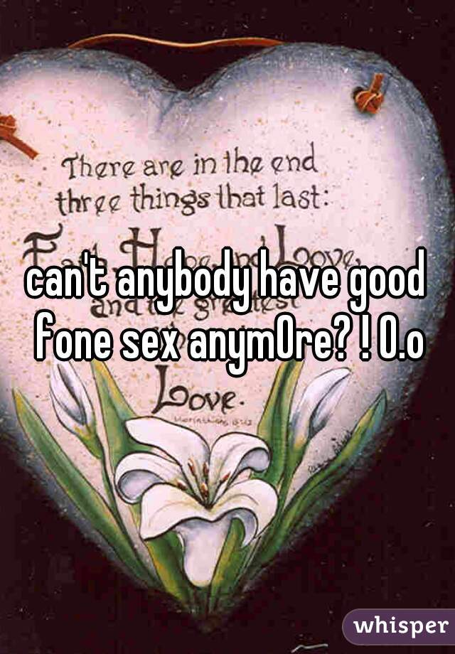can't anybody have good fone sex anymOre? ! O.o