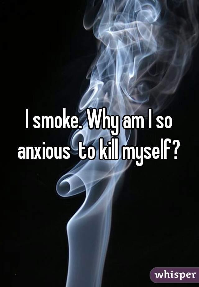 I smoke. Why am I so anxious  to kill myself?