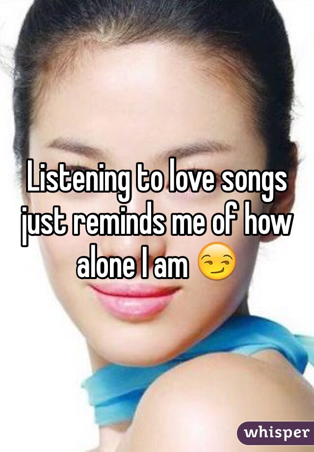 Listening to love songs just reminds me of how alone I am 😏