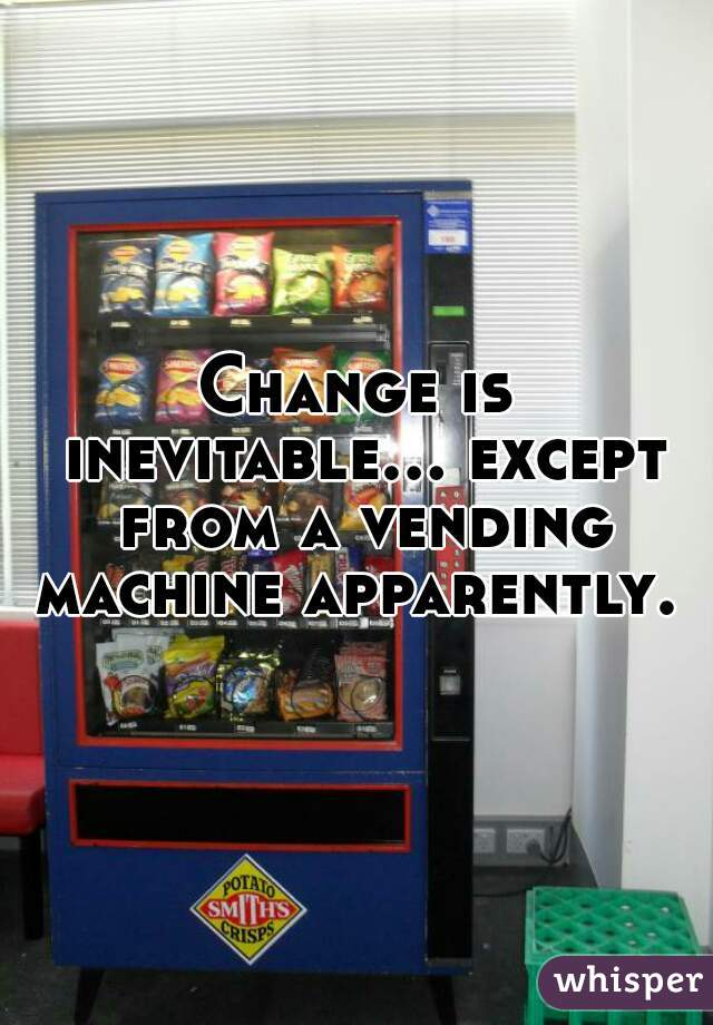 Change is inevitable... except from a vending machine apparently.