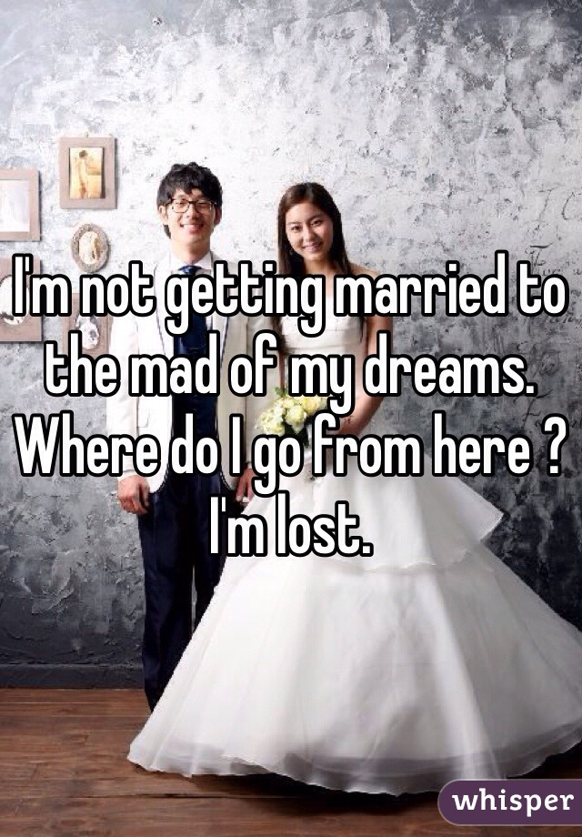 I'm not getting married to the mad of my dreams. Where do I go from here ? I'm lost.