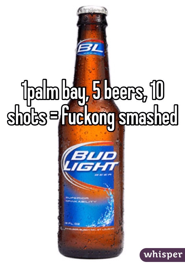 1palm bay, 5 beers, 10 shots = fuckong smashed