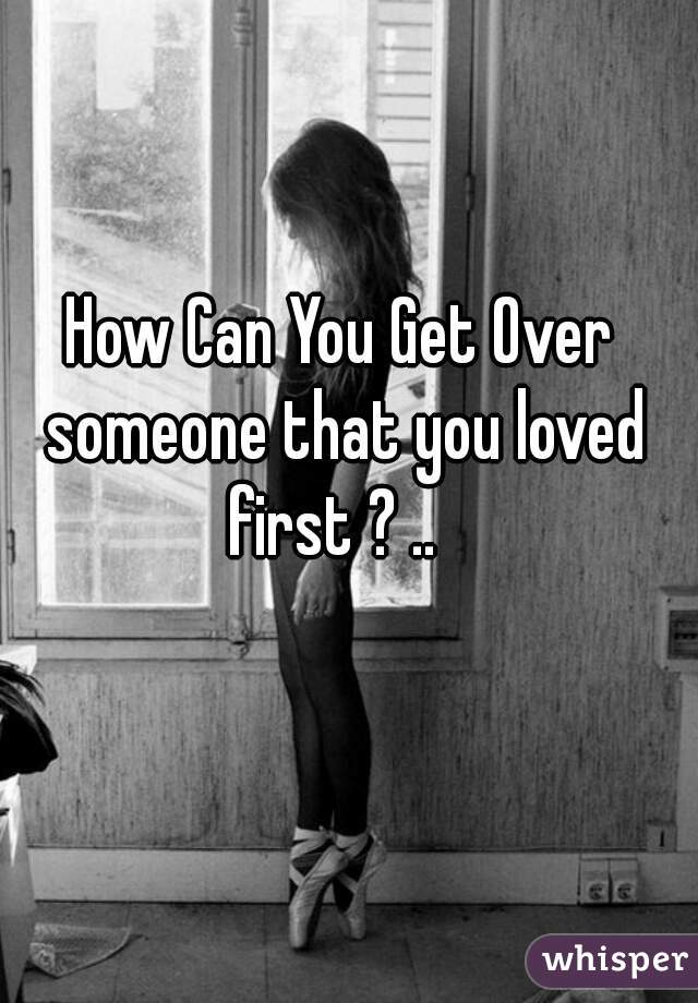 How Can You Get Over someone that you loved first ? ..