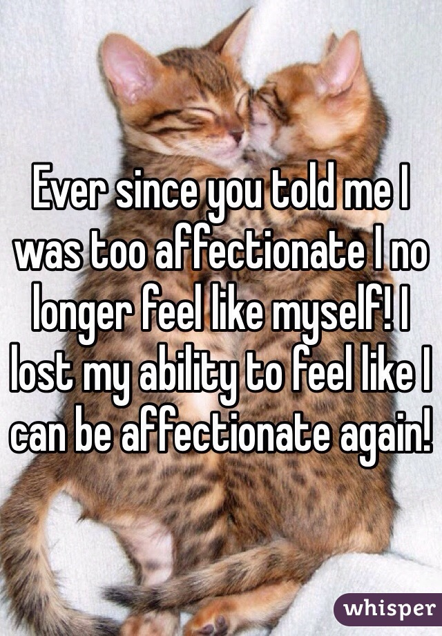 Ever since you told me I was too affectionate I no longer feel like myself! I lost my ability to feel like I can be affectionate again!
