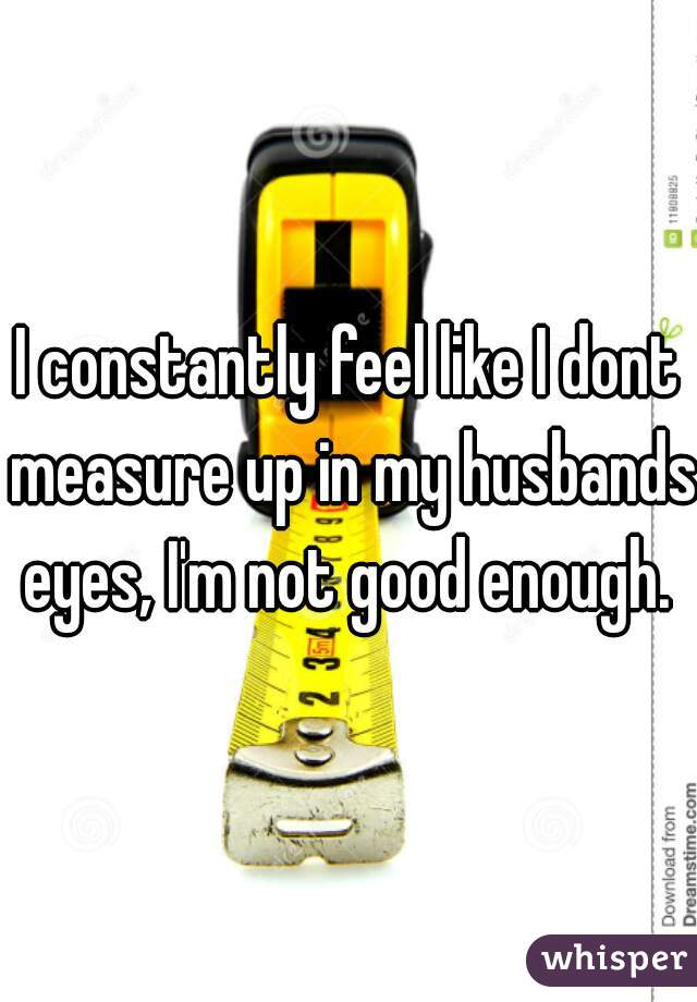 I constantly feel like I dont measure up in my husbands eyes, I'm not good enough.