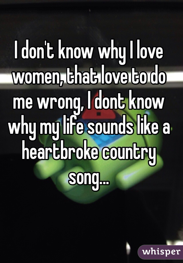 I don't know why I love women, that love to do me wrong, I dont know why my life sounds like a heartbroke country song...