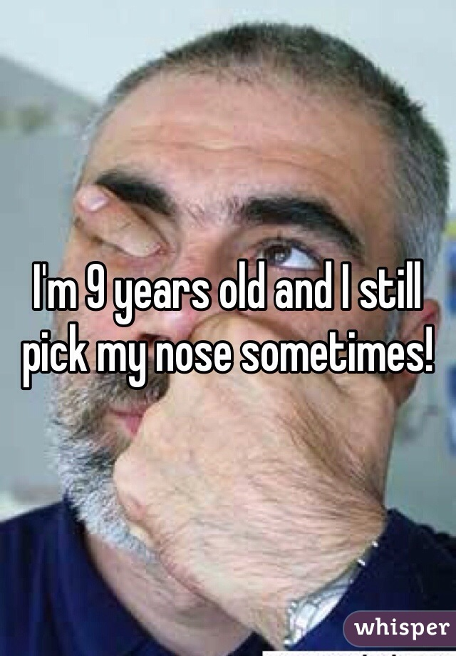 I'm 9 years old and I still pick my nose sometimes!