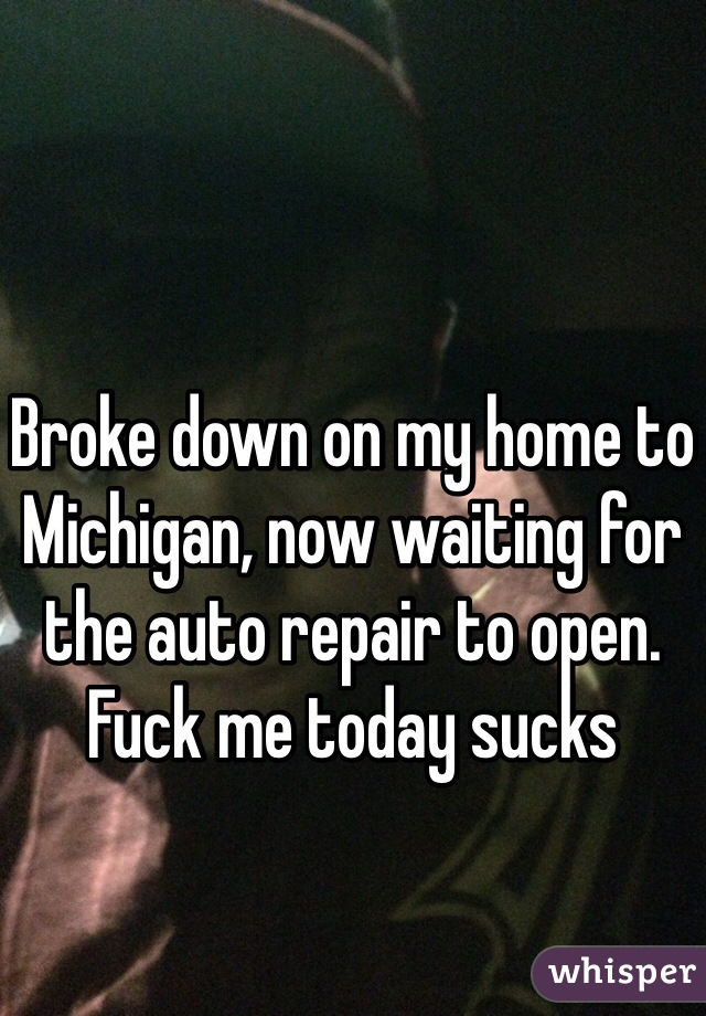 Broke down on my home to Michigan, now waiting for the auto repair to open. Fuck me today sucks