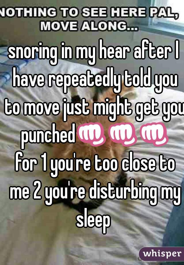 snoring in my hear after I have repeatedly told you to move just might get you punched👊👊👊 for 1 you're too close to me 2 you're disturbing my sleep