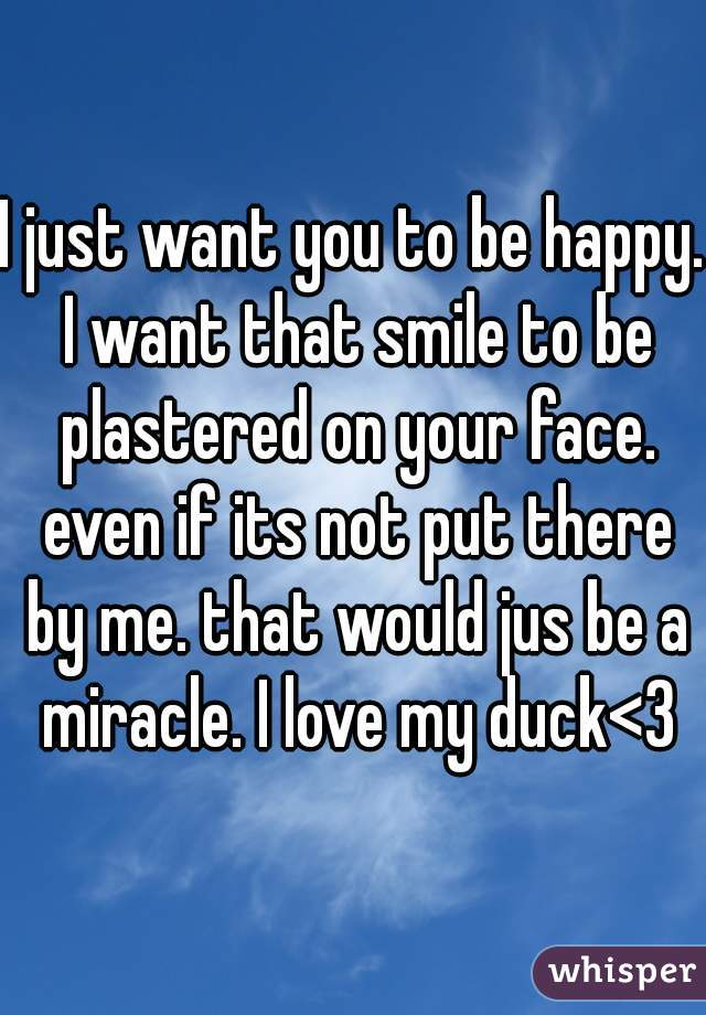 I just want you to be happy. I want that smile to be plastered on your face. even if its not put there by me. that would jus be a miracle. I love my duck<3
