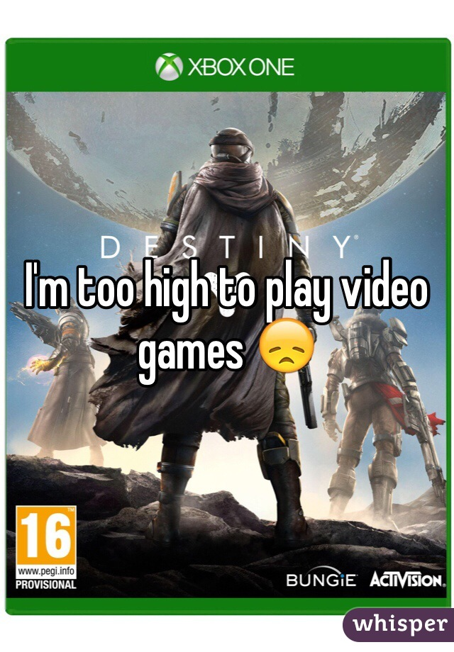 I'm too high to play video games 😞