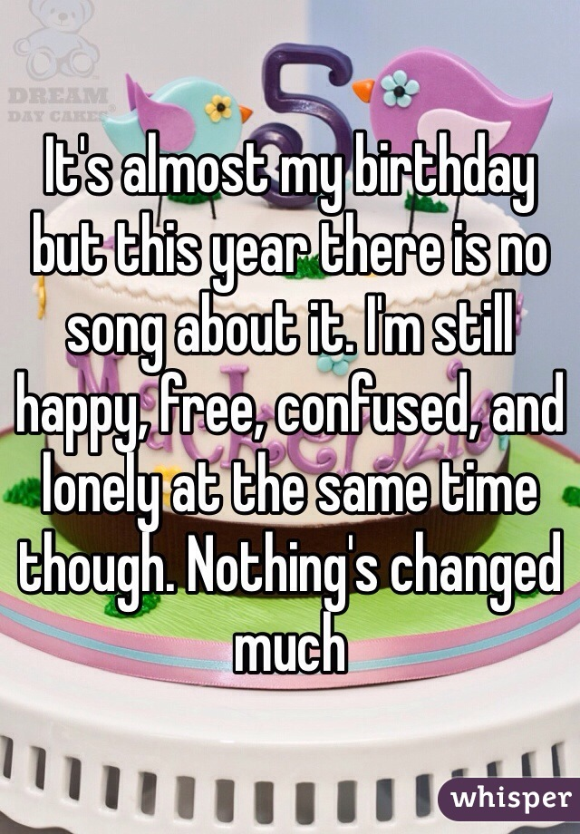 It's almost my birthday but this year there is no song about it. I'm still happy, free, confused, and lonely at the same time though. Nothing's changed much